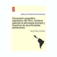 Diccion Rio Geogr Fico Estad Stico del Per: Contiene Adem?'s La Etimolog a Aymar y Quechua de Las Principales Poblaciones. - Carte in engleza