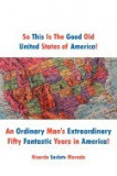 So This Is the Good Old United States of America!: An Ordinary Man's Extraordinary Fifty Fantastic Years in America!