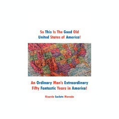 So This Is the Good Old United States of America!: An Ordinary Man's Extraordinary Fifty Fantastic Years in America! - Carte in engleza