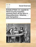 A Book of Fairs: Or, a Guide to West-Country-Travelers Shewing Them All the Fairs in ... Gloucestershire, Wiltshire, ... and Hampshire.