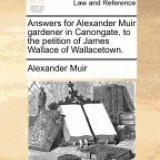 Answers for Alexander Muir Gardener in Canongate, to the Petition of James Wallace of Wallacetown.