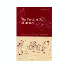 The Precious Raft of History: The Past, the West, and the Woman Question in China - Carte in engleza