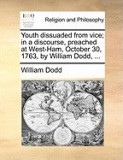 Youth Dissuaded from Vice; In a Discourse, Preached at West-Ham, October 30, 1763, by William Dodd, ...