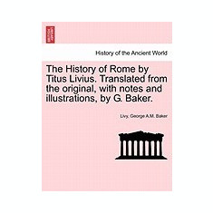 The History of Rome by Titus Livius. Translated from the Original, with Notes and Illustrations, by G. Baker.