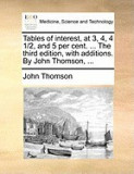 Tables of Interest, at 3, 4, 4 1/2, and 5 Per Cent. ... the Third Edition, with Additions. by John Thomson, ...
