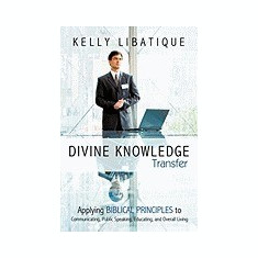 Divine Knowledge Transfer: Applying Biblical Principles to Communicating, Public Speaking, Educating, and Overall Living