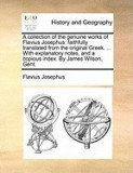 A Collection of the Genuine Works of Flavius Josephus: Faithfully Translated from the Original Greek. ... with Explanatory Notes, and a Copious Inde
