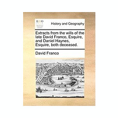 Extracts from the Wills of the Late David Franco, Esquire, and Daniel Haynes, Esquire, Both Deceased.