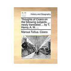 Thoughts of Cicero on the Following Subjects, ... Newly Translated ... by T. Henry, A. M. ... - Carte in engleza