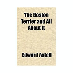The Boston Terrier and All about It; A Practical, Scientific, and Up to Date Guide to the Breeding of the American Dog - Carte in engleza