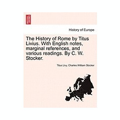 The History of Rome by Titus Livius. with English Notes, Marginal References, and Various Readings. by C. W. Stocker. - Carte in engleza