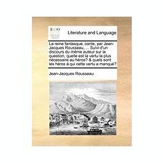 La Reine Fantasque, Conte, Par Jean-Jacques Rousseau, ... Suivi D'Un Discours Du Mme Auteur Sur La Question, Quelle Est La Vertu La Plus Ncessaire Au - Carte in engleza