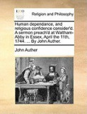 Human Dependance, and Religious Confidence Consider'd. a Sermon Preach'd at Waltham-Abby in Essex, April the 11th, 1744. ... by John Auther.