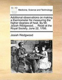 Additional Observations on Making a Thermometer for Measuring the Higher Degrees of Heat. by Mr. Josiah Wedgwood, ... Read at the Royal Society, June