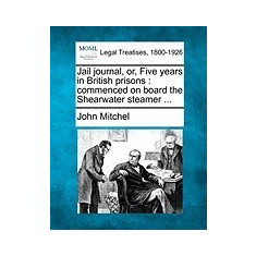Jail Journal, Or, Five Years in British Prisons: Commenced on Board the Shearwater Steamer ...