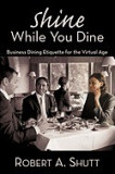 """Shine While You Dine: """"""""Business Dining Etiquette for the Virtual Age"""""""""""