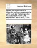 Neuer Hausswirthschafts Calender, Auf Das Gnadenreiche Jahr, Nach Der Heilbringenden Geburt Unsers Herrn Und Heylandes Jesu Christi, 1799.