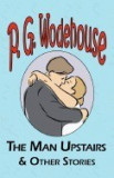 The Man Upstairs & Other Stories - From the Manor Wodehouse Collection, a Selection from the Early Works of P. G. Wodehouse