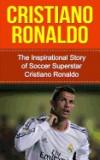 Cristiano Ronaldo: The Inspirational Story of Soccer (Football) Superstar Cristiano Ronaldo
