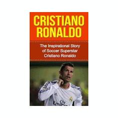 Cristiano Ronaldo: The Inspirational Story of Soccer (Football) Superstar Cristiano Ronaldo - Carte in engleza