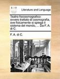 Teatro Fisicosmografico: Ovvero Trattato Di Cosmografia, Ove Fisicamente Si Spiega Il Sistema del Mondo, ... Da F. A. Di C.