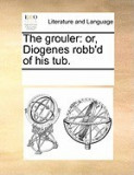 The Grouler: Or, Diogenes Robb'd of His Tub.
