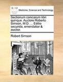 Sectionum Conicarum Libri Quinque. Auctore Roberto Simson, M.D. ... Editio Secunda, Emendatior & Auctior.