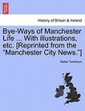 "Bye-Ways of Manchester Life ... with Illustrations, Etc. [Reprinted from the """"Manchester City News.""""]"