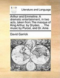 Arthur and Emmeline. a Dramatic Entertainment, in Two Acts, Taken from the Masque of King Arthur, by Dryden. ... the Music by Purcel, and Dr. Arne.