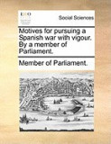 Motives for Pursuing a Spanish War with Vigour. by a Member of Parliament.
