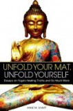 Unfold Your Mat, Unfold Yourself: Essays on Yoga's Healing Truths and So Much More