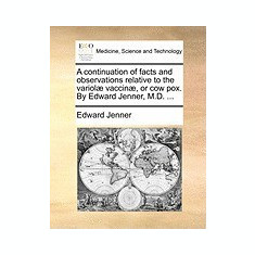 A Continuation of Facts and Observations Relative to the Variol] Vaccin], or Cow Pox. by Edward Jenner, M.D. ... - Carte in engleza