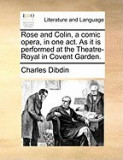 Rose and Colin, a Comic Opera, in One Act. as It Is Performed at the Theatre-Royal in Covent Garden.