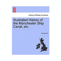 Illustrated History of the Manchester Ship Canal, Etc. - Carte in engleza