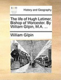 The Life of Hugh Latimer, Bishop of Worcester. by William Gilpin, M.A. ...