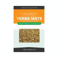 The Yerba Mate Supplement: Alternative Medicine for a Healthy Body - Carte in engleza