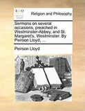Sermons on Several Occasions, Preached in Westminster-Abbey, and St. Margaret's, Westminster. by Peirson Lloyd, ...