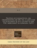 Proteus Ecclesiasticus, Or, Observations on Dr. Sh--'s Late Case of Allegiance & in a Letter to Mr. P.W., Merchant in London. (1691)