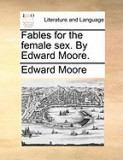 Fables for the Female Sex. by Edward Moore.
