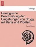 Geologische Beschreibung Der Umgebungen Von Brugg, Mit Karte Und Profilen.