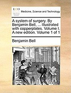A System of Surgery. by Benjamin Bell, ... Illustrated with Copperplates. Volume I. a New Edition. Volume 1 of 1