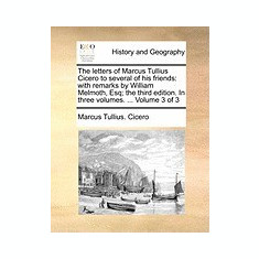 The Letters of Marcus Tullius Cicero to Several of His Friends: With Remarks by William Melmoth, Esq; The Third Edition. in Three Volumes. ... Volume - Carte in engleza