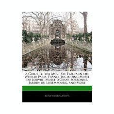 A Guide to the Must See Places in the World: Paris, France Including Musee Du Louvre, Musee D'Orsay, Sorbonne, Jardin Du Luxembourg, and More - Carte in engleza
