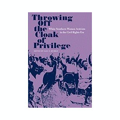 Throwing Off the Cloak of Privilege: White Southern Women Activists in the Civil Rights Era - Carte in engleza