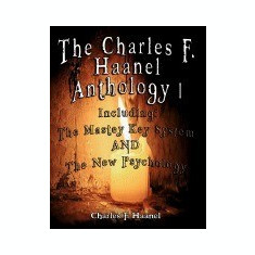 The Charles F. Haanel Anthology I. Including: The Mastey Key System and the New Psychology - Carte in engleza