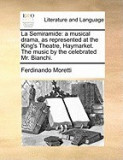 La Semiramide: A Musical Drama, as Represented at the King's Theatre, Haymarket. the Music by the Celebrated Mr. Bianchi.