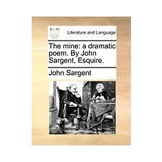 The Mine: A Dramatic Poem. by John Sargent, Esquire.