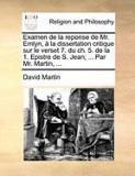 Examen de La Reponse de Mr. Emlyn, La Dissertation Critique Sur Le Verset 7. Du Ch. 5. de La 1. Epistre de S. Jean; ... Par Mr. Martin, ...