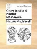 Opere Inedite Di Niccolo' Machiavelli.