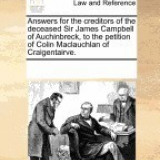 Answers for the Creditors of the Deceased Sir James Campbell of Auchinbreck, to the Petition of Colin MacLauchlan of Craigentairve.